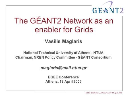 EGEE Conference, Athens, Greece 18 April 2005 The GÉANT2 Network as an enabler for Grids Vasilis Maglaris National Technical University of Athens - NTUA.