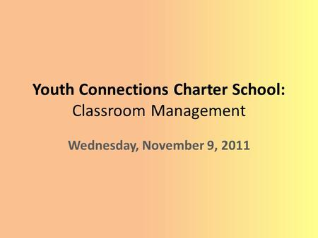 Youth Connections Charter School: Classroom Management Wednesday, November 9, 2011.