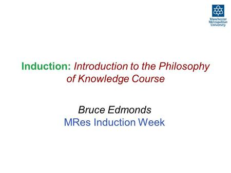 Induction: Introduction to the Philosophy of Knowledge Course Bruce Edmonds MRes Induction Week.