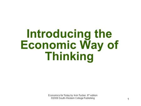 1 Introducing the Economic Way of Thinking Economics for Today by Irvin Tucker, 6 th edition ©2009 South-Western College Publishing.