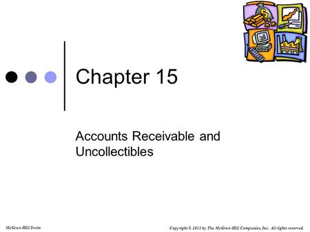 Copyright © 2011 by The McGraw-Hill Companies, Inc. All rights reserved. McGraw-Hill/Irwin Chapter 15 Accounts Receivable and Uncollectibles.