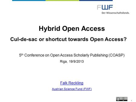 Hybrid Open Access Cul-de-sac or shortcut towards Open Access? 5 th Conference on Open Access Scholarly Publishing (COASP) Riga, 19/9/2013 Falk Reckling.