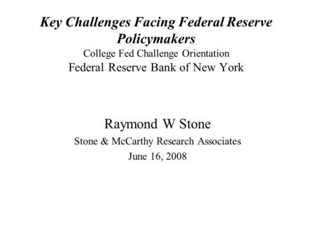 Key Challenges Facing Federal Reserve Policymakers College Fed Challenge Orientation Federal Reserve Bank of New York Raymond W Stone Stone & McCarthy.