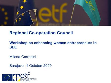 Regional Co-operation Council Workshop on enhancing women entrepreneurs in SEE Milena Corradini Sarajevo, 1 October 2009.