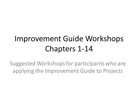 Improvement Guide Workshops Chapters 1-14 Suggested Workshops for participants who are applying the Improvement Guide to Projects.