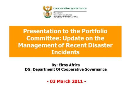 Presentation to the Portfolio Committee: Update on the Management of Recent Disaster Incidents By: Elroy Africa DG: Department Of Cooperative Governance.