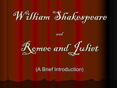 William Shakespeare and Romeo and Juliet (A Brief Introduction)
