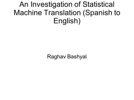 An Investigation of Statistical Machine Translation (Spanish to English) Raghav Bashyal.