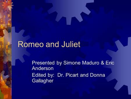 Romeo and Juliet Presented by Simone Maduro & Eric Anderson Edited by: Dr. Picart and Donna Gallagher.
