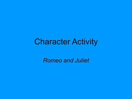 Character Activity Romeo and Juliet. Assigning a Character: A character will be assigned to you and your partner Follow all instructions on the character.