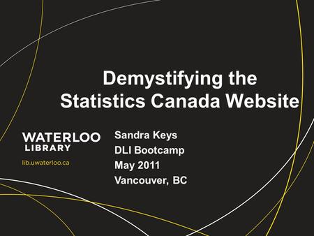 Demystifying the Statistics Canada Website Sandra Keys DLI Bootcamp May 2011 Vancouver, BC.