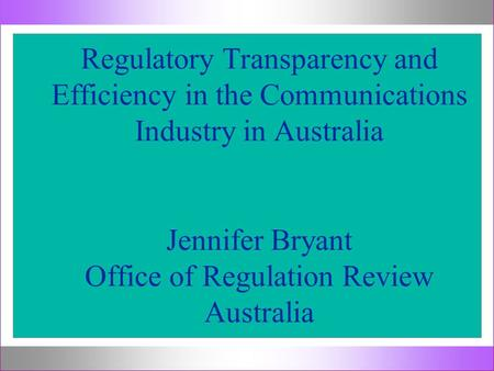 Regulatory Transparency and Efficiency in the Communications Industry in Australia Jennifer Bryant Office of Regulation Review Australia.