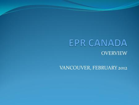 OVERVIEW VANCOUVER, FEBRUARY 2012. WHO AND WHAT IS EPR CANADA? EPR Canada has been formed by a group of like-minded individuals with extensive EPR experience.