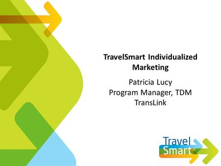TravelSmart Individualized Marketing Patricia Lucy Program Manager, TDM TransLink.