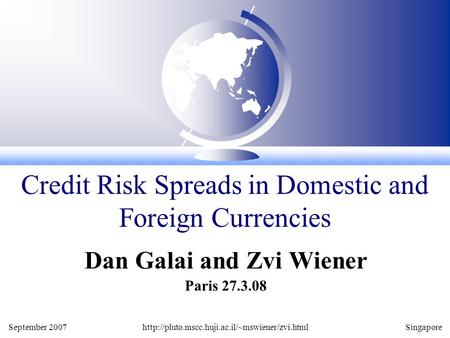 September 2007http://pluto.mscc.huji.ac.il/~mswiener/zvi.htmlSingapore Dan Galai and Zvi Wiener Paris 27.3.08 Credit Risk Spreads in Domestic and Foreign.