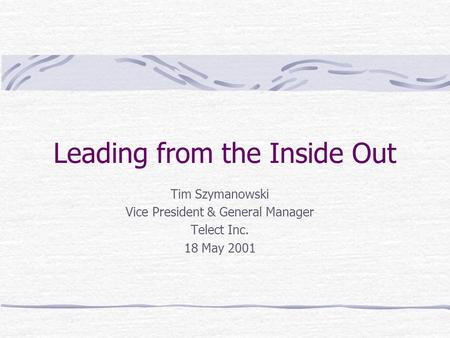 Leading from the Inside Out Tim Szymanowski Vice President & General Manager Telect Inc. 18 May 2001.