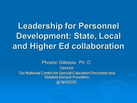 Leadership for Personnel Development: State, Local and Higher Ed collaboration Phoebe Gillespie, Ph. D. Director The National Center for Special Education.