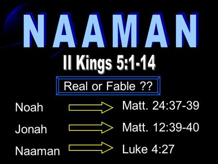 Noah Jonah Naaman Matt. 24:37-39 Matt. 12:39-40 Luke 4:27 Real or Fable ??