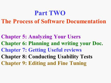 Part TWO The Process of Software Documentation Chapter 5: Analyzing Your Users Chapter 6: Planning and writing your Doc. Chapter 7: Getting Useful reviews.