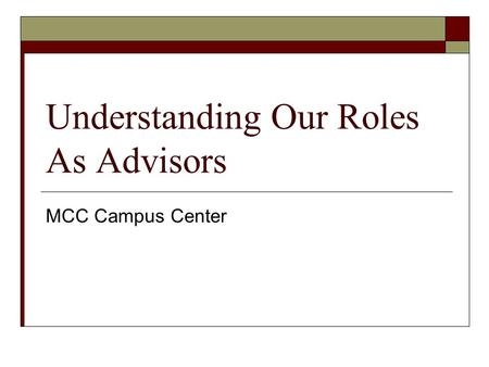 Understanding Our Roles As Advisors MCC Campus Center.