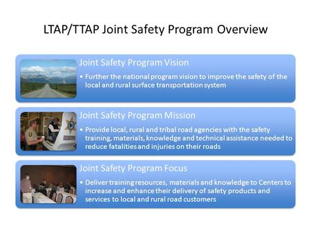 LTAP/TTAP Joint Safety Program Overview Joint Safety Program Vision Further the national program vision to improve the safety of the local and rural surface.