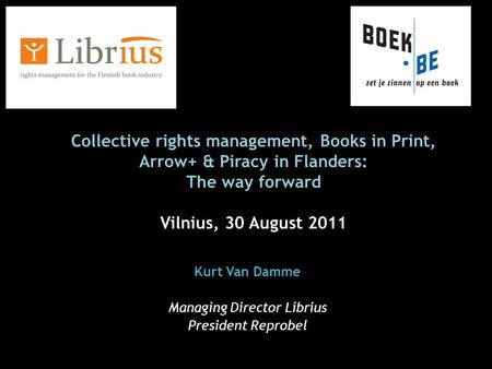 Collective rights management, Books in Print, Arrow+ & Piracy in Flanders: The way forward Vilnius, 30 August 2011 Kurt Van Damme Managing Director Librius.
