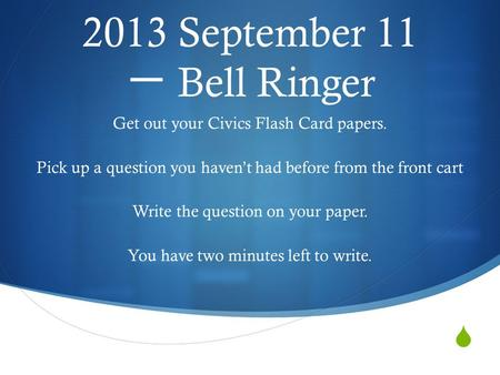  2013 September 11 一 Bell Ringer Get out your Civics Flash Card papers. Pick up a question you haven't had before from the front cart Write the question.