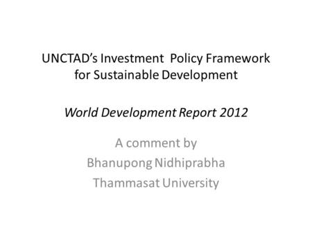 UNCTAD's Investment Policy Framework for Sustainable Development World Development Report 2012 A comment by Bhanupong Nidhiprabha Thammasat University.