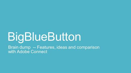 BigBlueButton Brain dump -- Features, ideas and comparison with Adobe Connect.