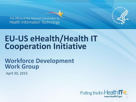 0 EU-US eHealth/Health IT Cooperation Initiative Workforce Development Work Group April 30, 2015.