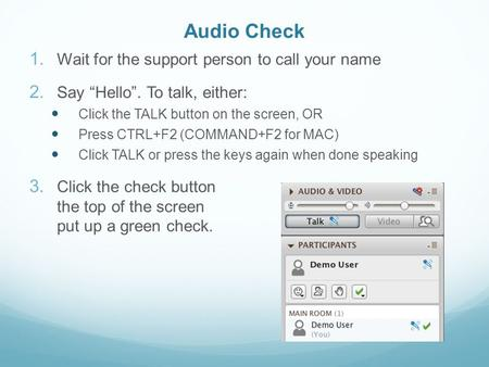 "Audio Check 1. Wait for the support person to call your name 2. Say ""Hello"". To talk, either: Click the TALK button on the screen, OR Press CTRL+F2 (COMMAND+F2."