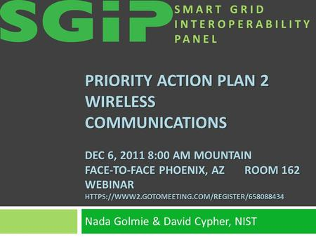 SMART GRID INTEROPERABILITY PANEL PRIORITY ACTION PLAN 2 WIRELESS COMMUNICATIONS DEC 6, 2011 8:00 AM MOUNTAIN FACE-TO-FACE PHOENIX, AZ ROOM 162 WEBINAR.