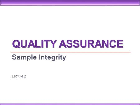 QUALITY ASSURANCE Sample Integrity Lecture 2. A test result is no better than the quality of the specimen received in the laboratory A poor quality specimen.
