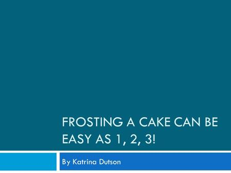 FROSTING A CAKE CAN BE EASY AS 1, 2, 3! By Katrina Dutson.