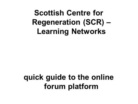Scottish Centre for Regeneration (SCR) – Learning Networks quick guide to the online forum platform.