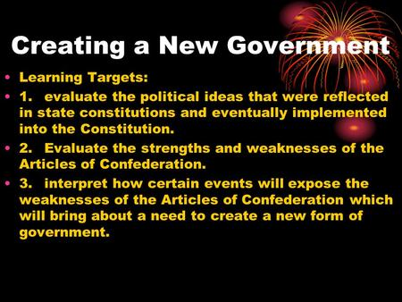 Creating a New Government Learning Targets: 1.evaluate the political ideas that were reflected in state constitutions and eventually implemented into the.