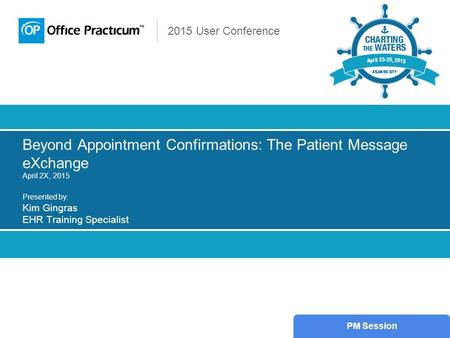 2015 User Conference Beyond Appointment Confirmations: The Patient Message eXchange April 2X, 2015 Presented by: Kim Gingras EHR Training Specialist PM.