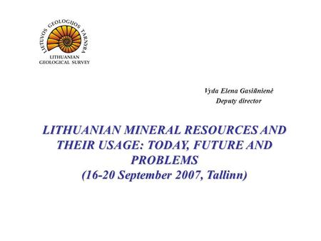 LITHUANIAN MINERAL RESOURCES AND THEIR USAGE: TODAY, FUTURE AND PROBLEMS (16-20 September 2007, Tallinn) Vyda Elena Gasiūnienė Deputy director.