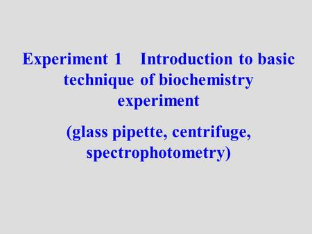 Experiment 1 Introduction to basic technique of biochemistry experiment (glass pipette, centrifuge, spectrophotometry)