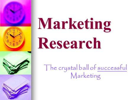 Marketing Research The crystal ball of successful Marketing.