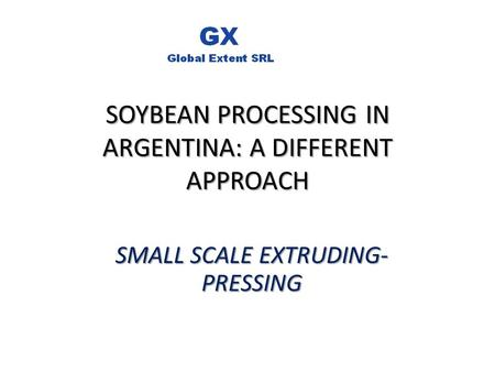 SOYBEAN PROCESSING IN ARGENTINA: A DIFFERENT APPROACH SMALL SCALE EXTRUDING- PRESSING.