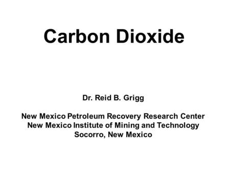 Carbon Dioxide Dr. Reid B. Grigg New Mexico Petroleum Recovery Research Center New Mexico Institute of Mining and Technology Socorro, New Mexico.