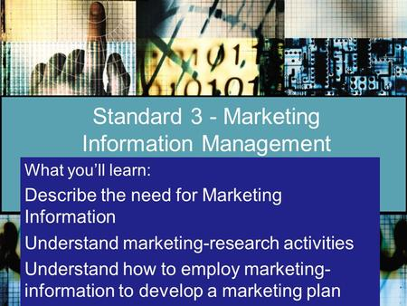 Standard 3 - Marketing Information Management What you'll learn: Describe the need for Marketing Information Understand marketing-research activities Understand.