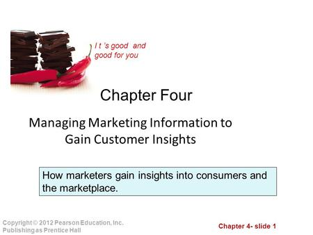 Chapter 4- slide 1 Copyright © 2012 Pearson Education, Inc. Publishing as Prentice Hall I t 's good and good for you Chapter Four Managing Marketing Information.