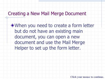 Click your mouse to continue. Creating a New Mail Merge Document When you need to create a form letter but do not have an existing main document, you can.