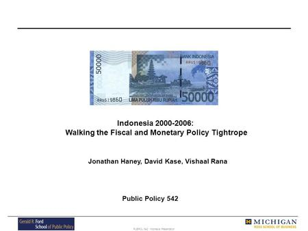 PUBPOL 542: Indonesia Presentation Indonesia 2000-2006: Walking the Fiscal and Monetary Policy Tightrope Jonathan Haney, David Kase, Vishaal Rana Public.