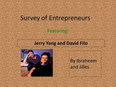 Survey of Entrepreneurs Featuring: Jerry Yang and David Filo By Ibraheem and Jilles.
