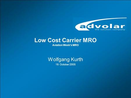 European MRO Conference, Berlin, 19.10.2005 www.advolar.com © 1 Low Cost Carrier MRO Aviation Week's MRO Wolfgang Kurth 19. October 2005.