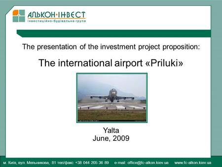 The presentation of the investment project proposition: The international airport «Priluki» Yalta June, 2009 м. Київ, вул. Мельникова, 81 тел/факс +38.