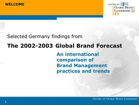 WELCOME 1 Selected Germany findings from The 2002-2003 Global Brand Forecast An international comparison of Brand Management practices and trends.